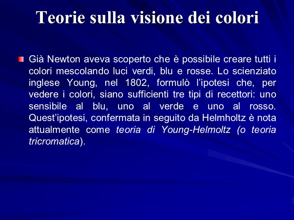 Teorie sulla visione dei colori Già Newton aveva scoperto che è possibile creare tutti i colori mescolando luci verdi, blu e rosse. Lo scienziato ingl