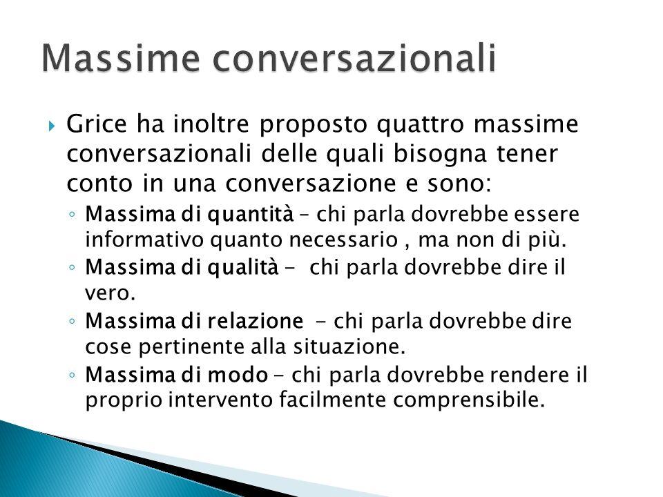 Grice ha inoltre proposto quattro massime conversazionali delle quali bisogna tener conto in una conversazione e sono: Massima di quantità – chi parla