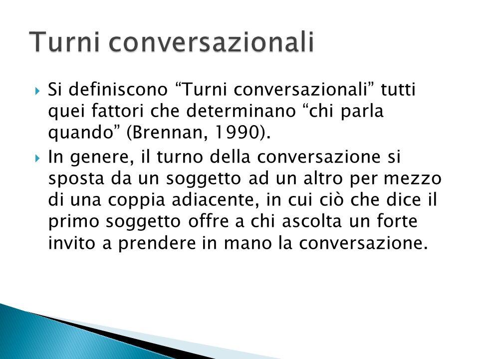 Si definiscono Turni conversazionali tutti quei fattori che determinano chi parla quando (Brennan, 1990). In genere, il turno della conversazione si s