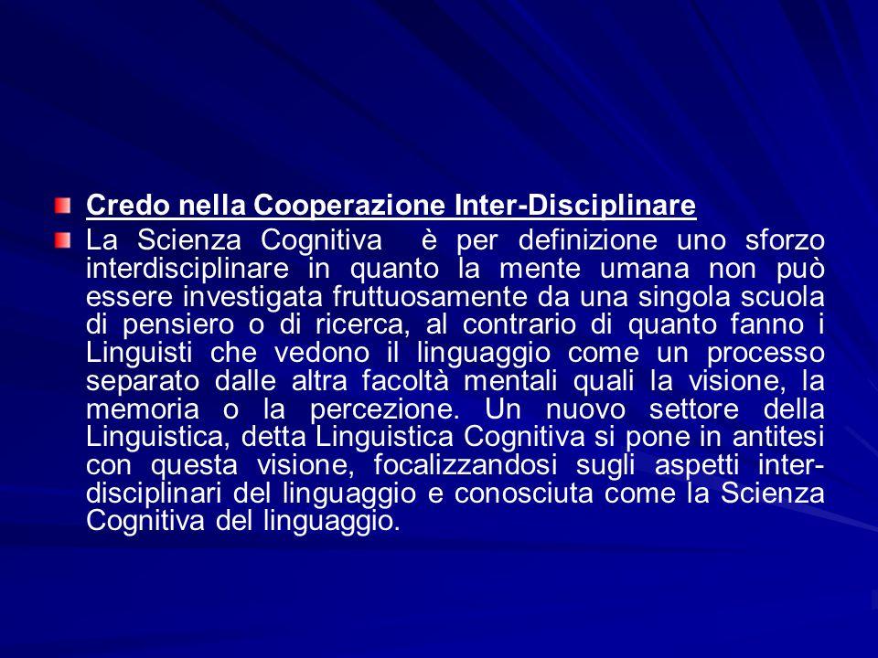 Credo nella Cooperazione Inter-Disciplinare La Scienza Cognitiva è per definizione uno sforzo interdisciplinare in quanto la mente umana non può esser