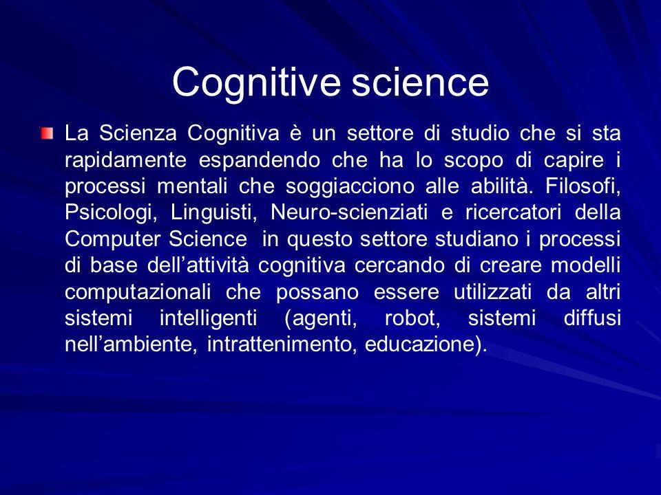 Cognitive science La Scienza Cognitiva è un settore di studio che si sta rapidamente espandendo che ha lo scopo di capire i processi mentali che soggi