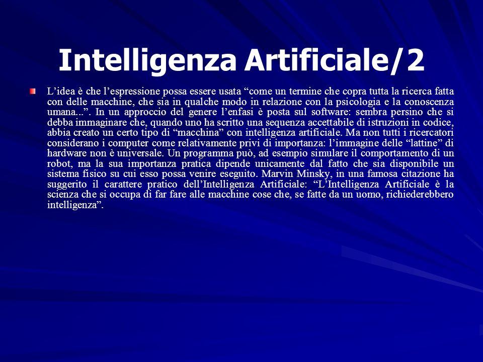 Intelligenza Artificiale/2 Lidea è che lespressione possa essere usata come un termine che copra tutta la ricerca fatta con delle macchine, che sia in