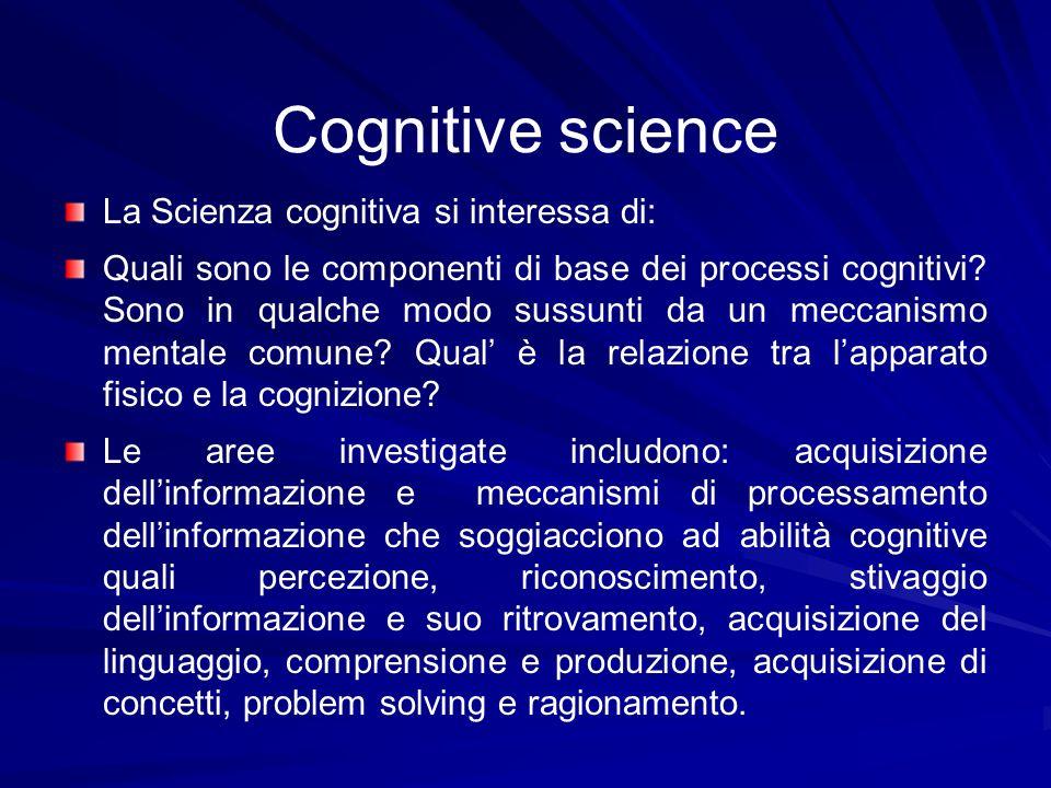 Cognitive science La Scienza cognitiva si interessa di: Quali sono le componenti di base dei processi cognitivi? Sono in qualche modo sussunti da un m