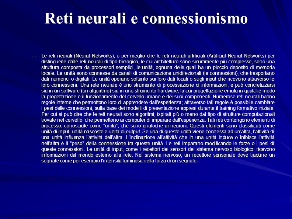 Reti neurali e connessionismo –Le reti neurali (Neural Networks), o per meglio dire le reti neurali artificiali (Artificial Neural Networks) per disti