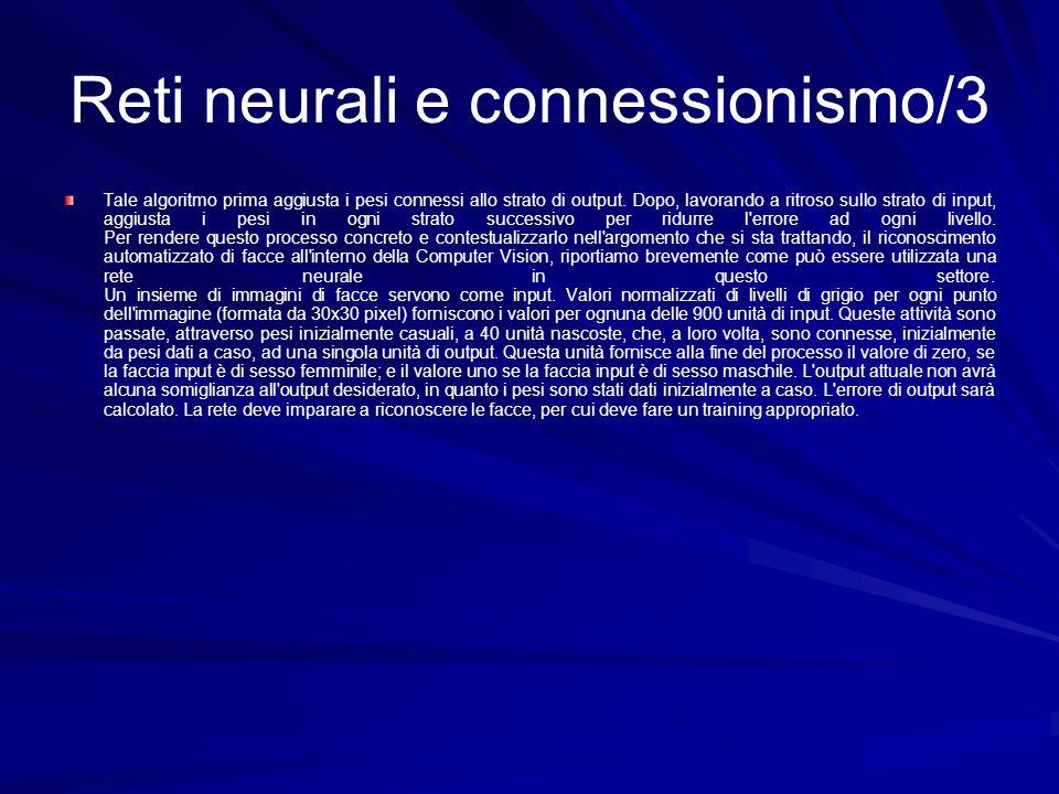 Reti neurali e connessionismo/3 Tale algoritmo prima aggiusta i pesi connessi allo strato di output. Dopo, lavorando a ritroso sullo strato di input,