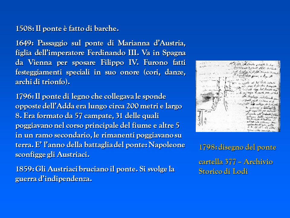 1798: disegno del ponte cartella 377 – Archivio Storico di Lodi cartella 377 – Archivio Storico di Lodi 1508: Il ponte è fatto di barche. 1649: Passag