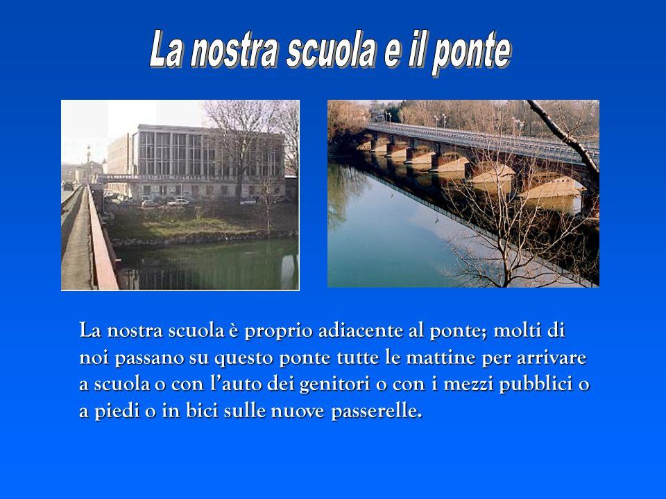 La nostra scuola è proprio adiacente al ponte; molti di noi passano su questo ponte tutte le mattine per arrivare a scuola o con lauto dei genitori o