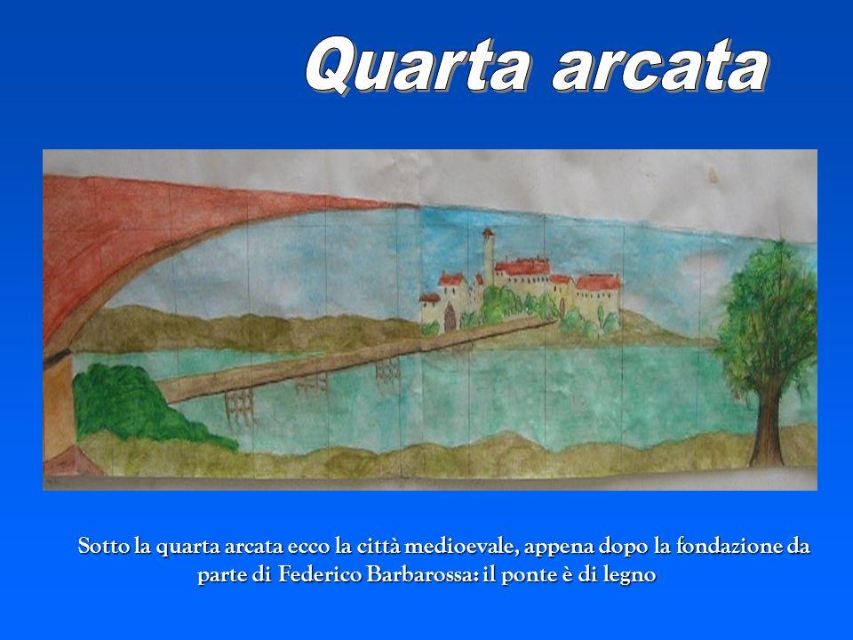 Sotto la quarta arcata ecco la città medioevale, appena dopo la fondazione da parte di Federico Barbarossa: il ponte è di legno