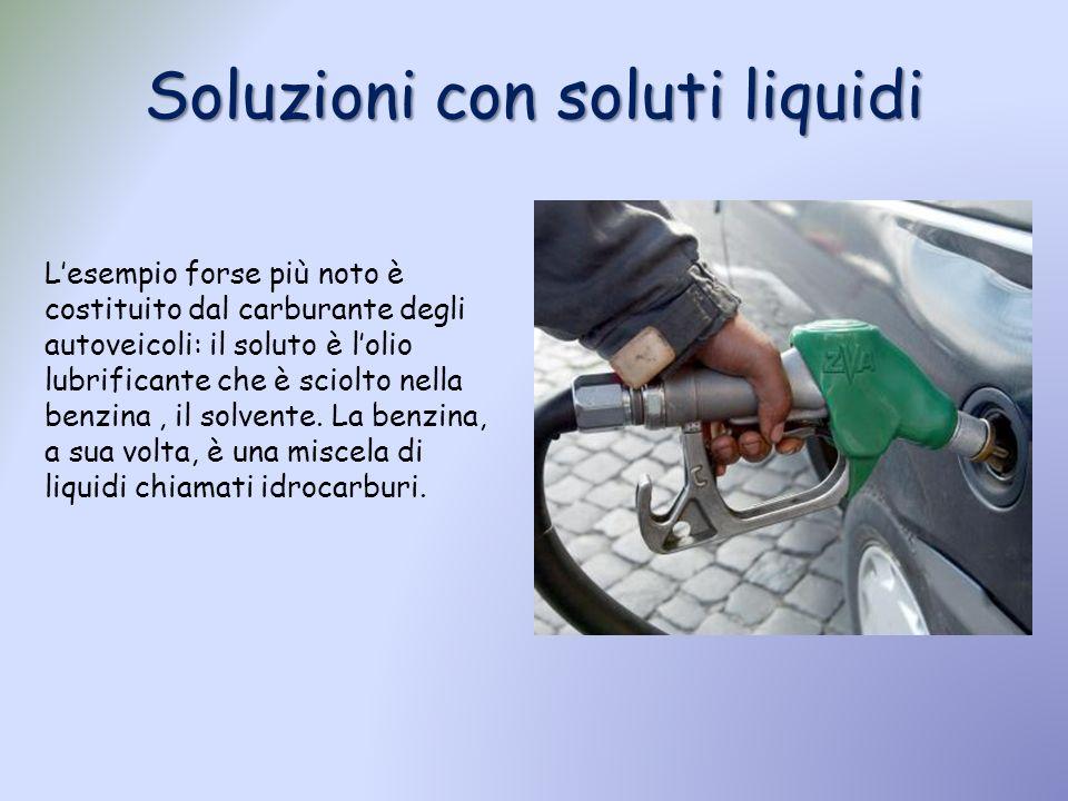 Soluzioni con soluti liquidi Lesempio forse più noto è costituito dal carburante degli autoveicoli: il soluto è lolio lubrificante che è sciolto nella