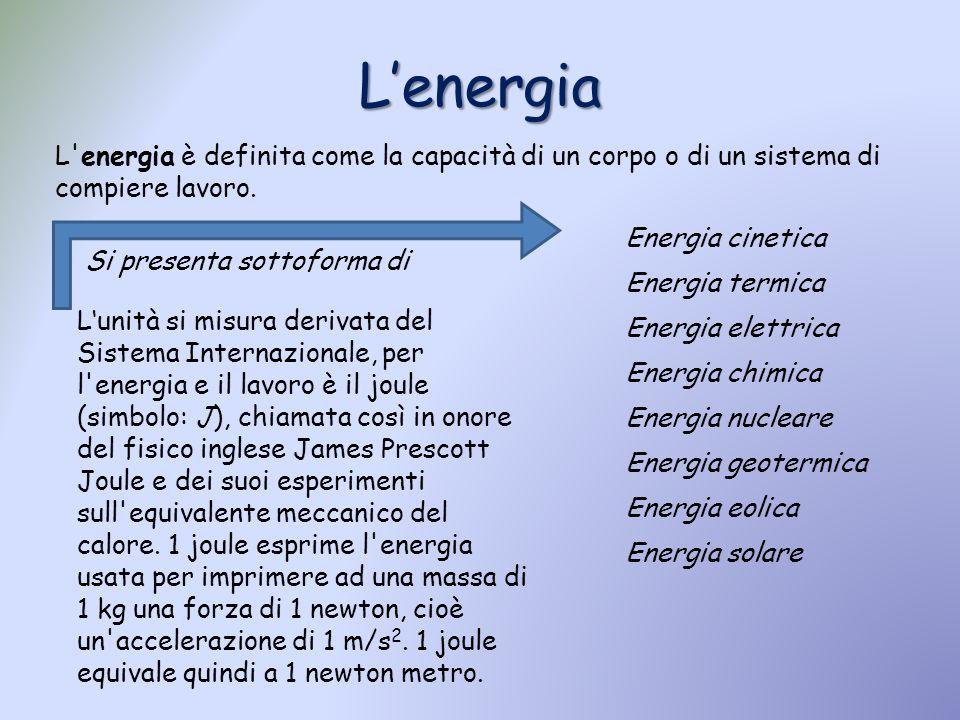 Lenergia L'energia è definita come la capacità di un corpo o di un sistema di compiere lavoro. Lunità si misura derivata del Sistema Internazionale, p