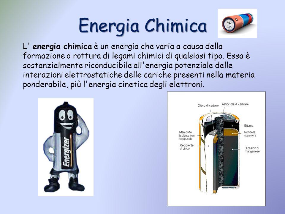 Energia Chimica L' energia chimica è un energia che varia a causa della formazione o rottura di legami chimici di qualsiasi tipo. Essa è sostanzialmen