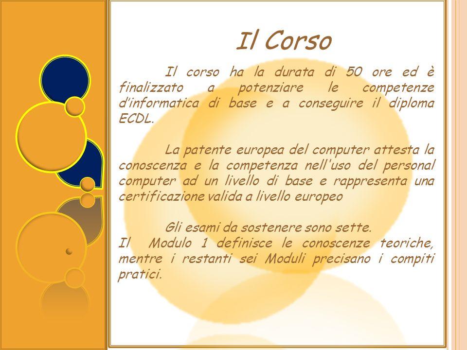 I l Corso Il corso ha la durata di 50 ore ed è finalizzato a potenziare le competenze dinformatica di base e a conseguire il diploma ECDL. La patente