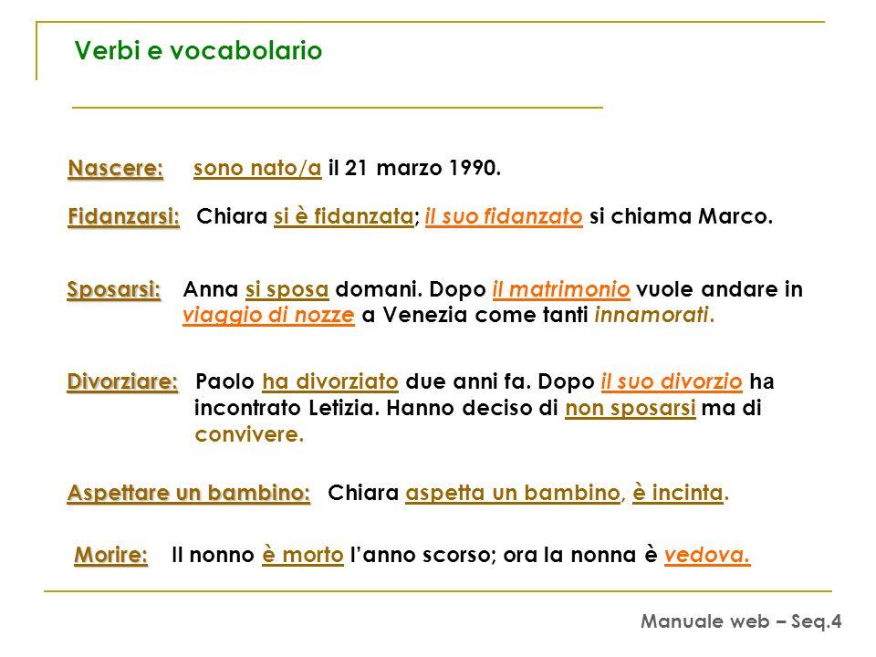 Nascere: Nascere: sono nato/a il 21 marzo 1990. Fidanzarsi: Fidanzarsi: Chiara si è fidanzata; il suo fidanzato si chiama Marco. Sposarsi: Sposarsi: A