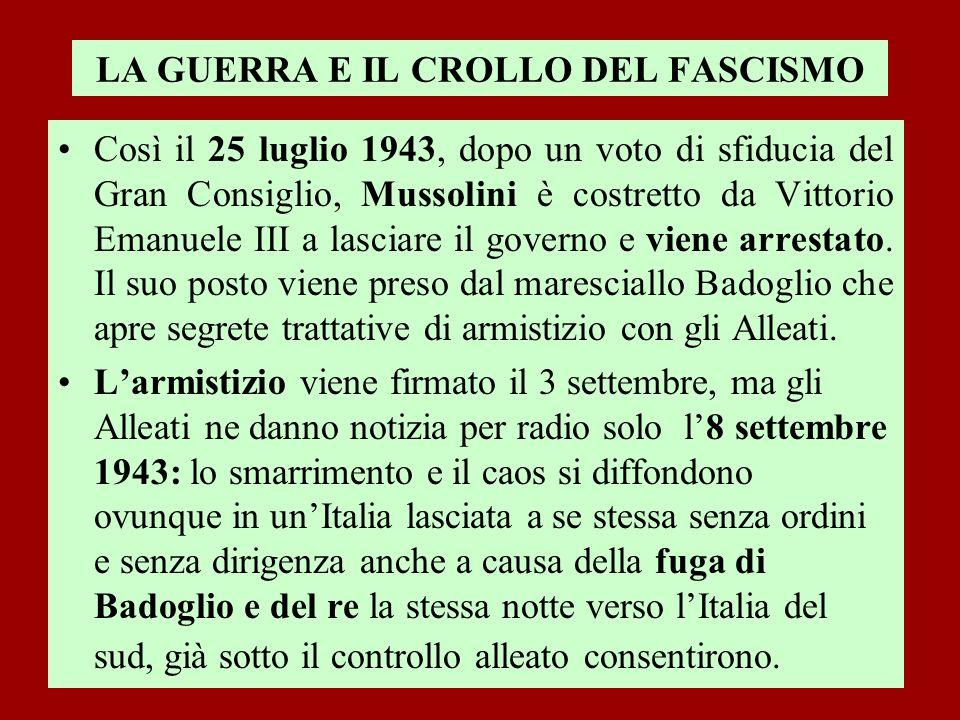 LA GUERRA E IL CROLLO DEL FASCISMO Così il 25 luglio 1943, dopo un voto di sfiducia del Gran Consiglio, Mussolini è costretto da Vittorio Emanuele III