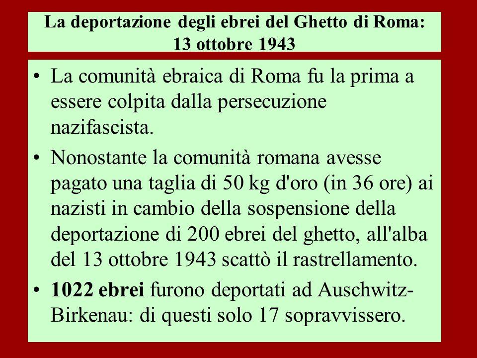 La deportazione degli ebrei del Ghetto di Roma: 13 ottobre 1943 La comunità ebraica di Roma fu la prima a essere colpita dalla persecuzione nazifascis
