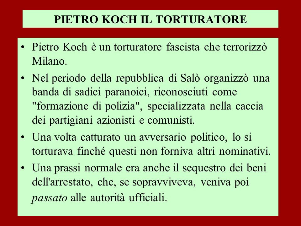 PIETRO KOCH IL TORTURATORE Pietro Koch è un torturatore fascista che terrorizzò Milano. Nel periodo della repubblica di Salò organizzò una banda di sa