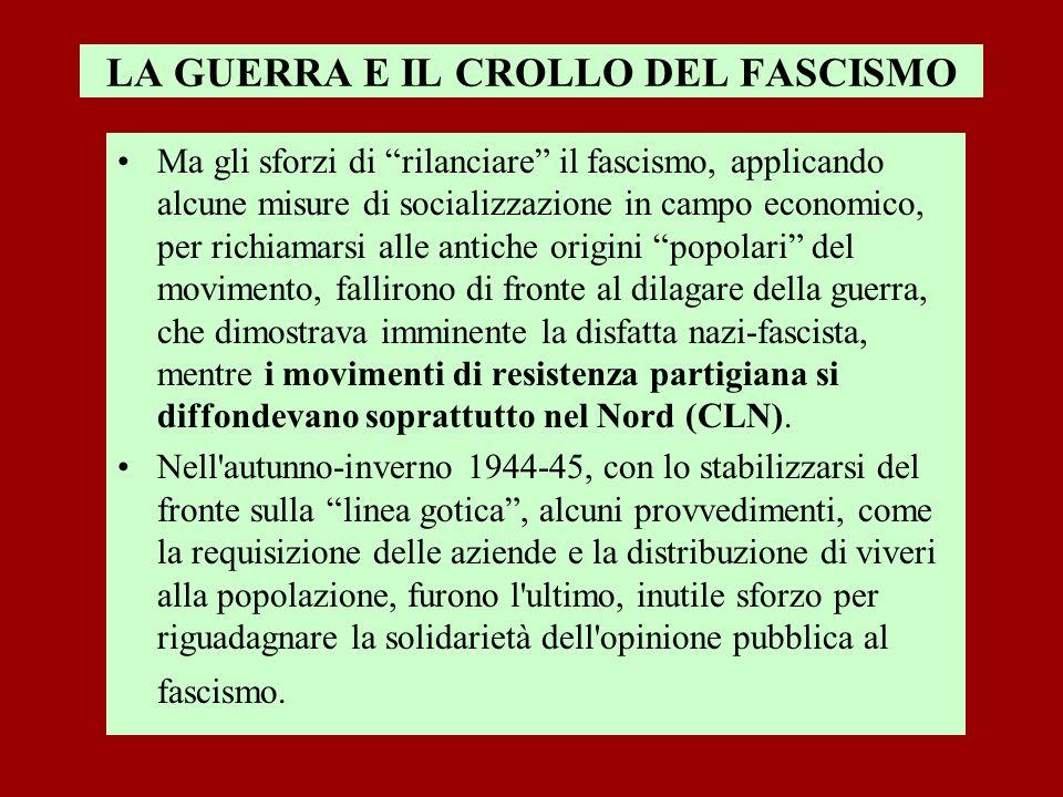 LA GUERRA E IL CROLLO DEL FASCISMO Ma gli sforzi di rilanciare il fascismo, applicando alcune misure di socializzazione in campo economico, per richia
