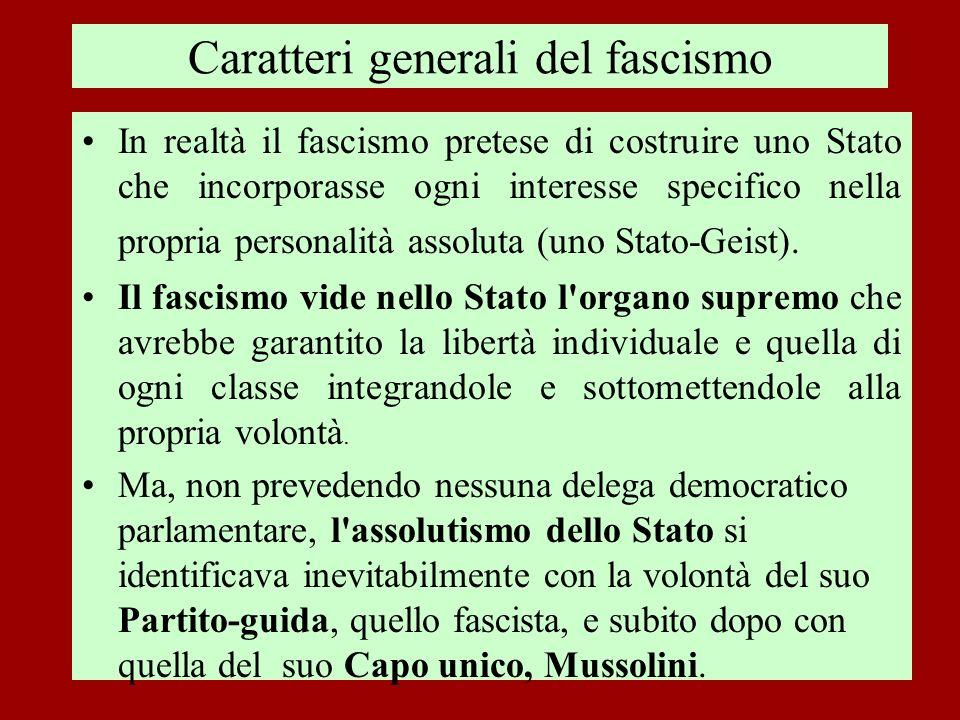 Caratteri generali del fascismo In realtà il fascismo pretese di costruire uno Stato che incorporasse ogni interesse specifico nella propria personali