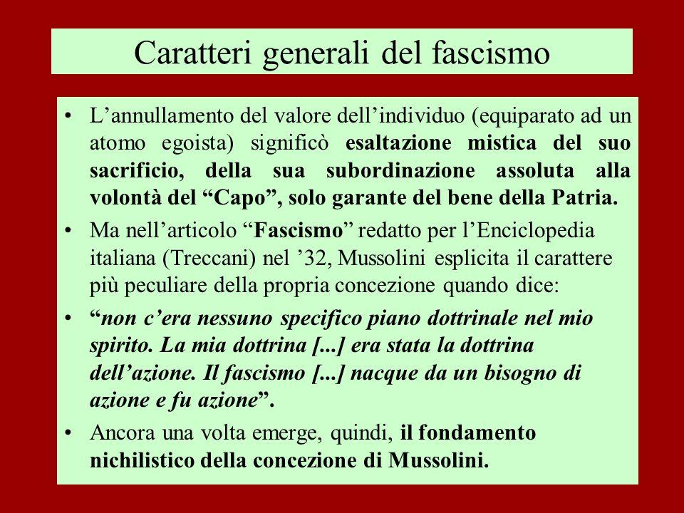 Caratteri generali del fascismo Lannullamento del valore dellindividuo (equiparato ad un atomo egoista) significò esaltazione mistica del suo sacrific