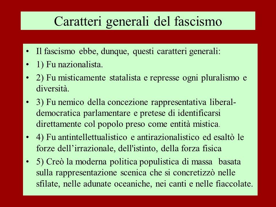 Caratteri generali del fascismo Il fascismo ebbe, dunque, questi caratteri generali: 1) Fu nazionalista. 2) Fu misticamente statalista e represse ogni