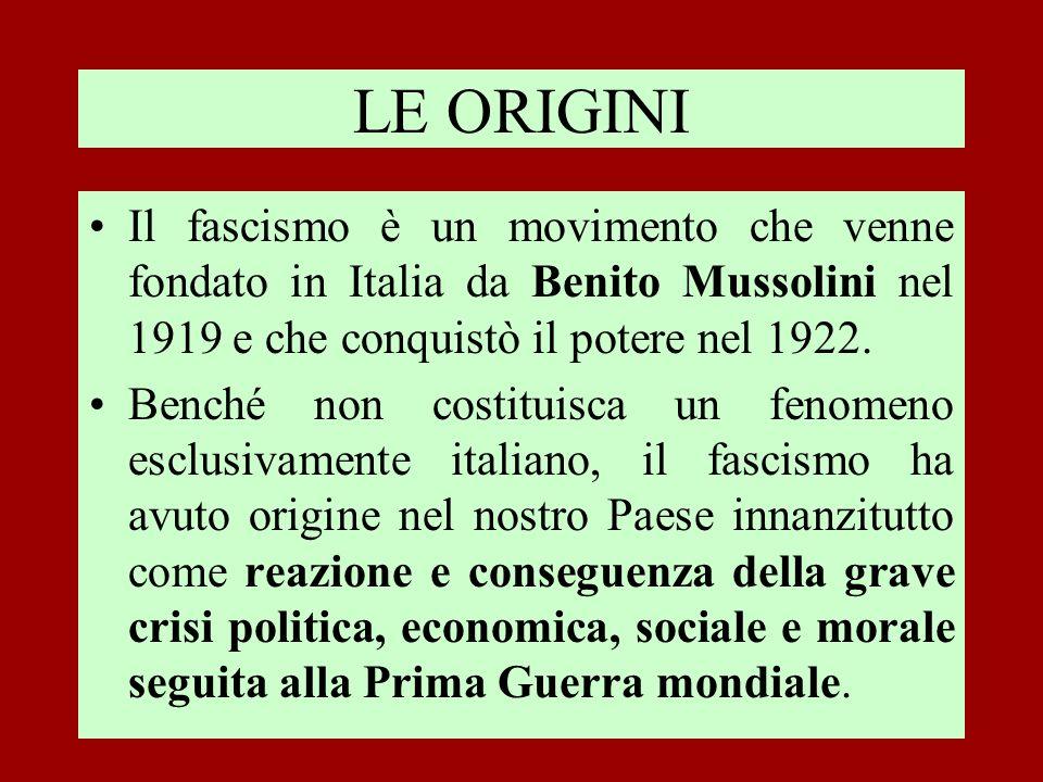 LE ORIGINI Il fascismo è un movimento che venne fondato in Italia da Benito Mussolini nel 1919 e che conquistò il potere nel 1922. Benché non costitui