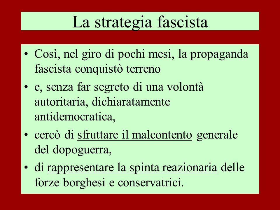 La strategia fascista Così, nel giro di pochi mesi, la propaganda fascista conquistò terreno e, senza far segreto di una volontà autoritaria, dichiara