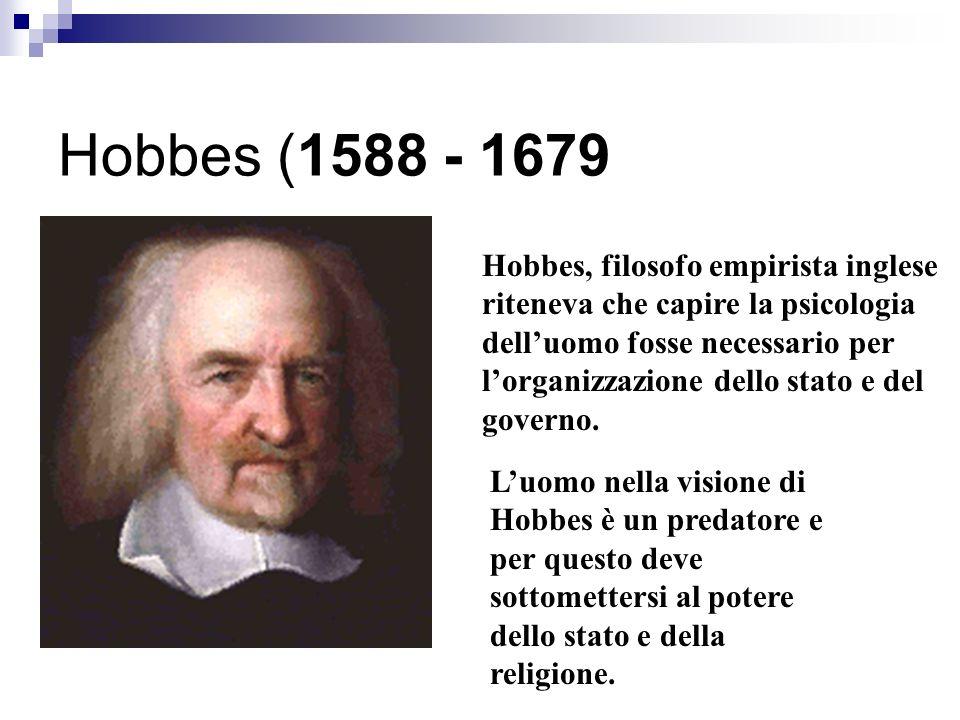 Hobbes (1588 - 1679 Hobbes, filosofo empirista inglese riteneva che capire la psicologia delluomo fosse necessario per lorganizzazione dello stato e del governo.