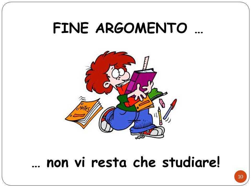 FINE ARGOMENTO … … non vi resta che studiare! 10
