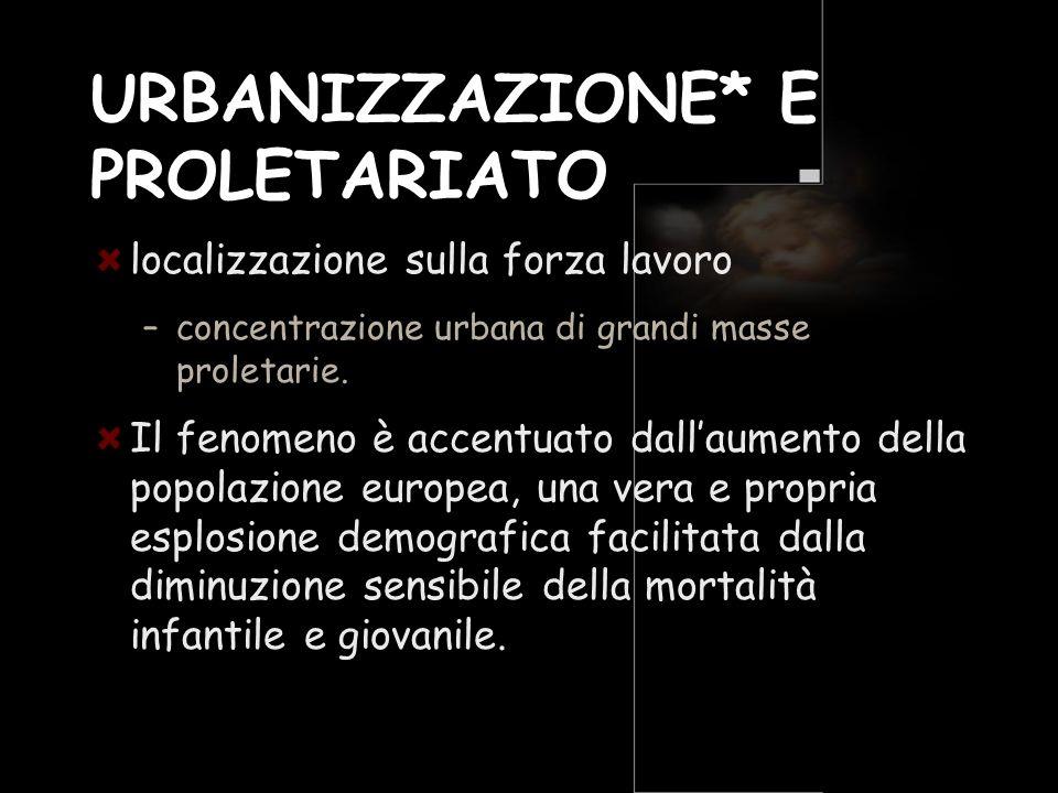 URBANIZZAZIONE* E PROLETARIATO localizzazione sulla forza lavoro –concentrazione urbana di grandi masse proletarie. Il fenomeno è accentuato dallaumen