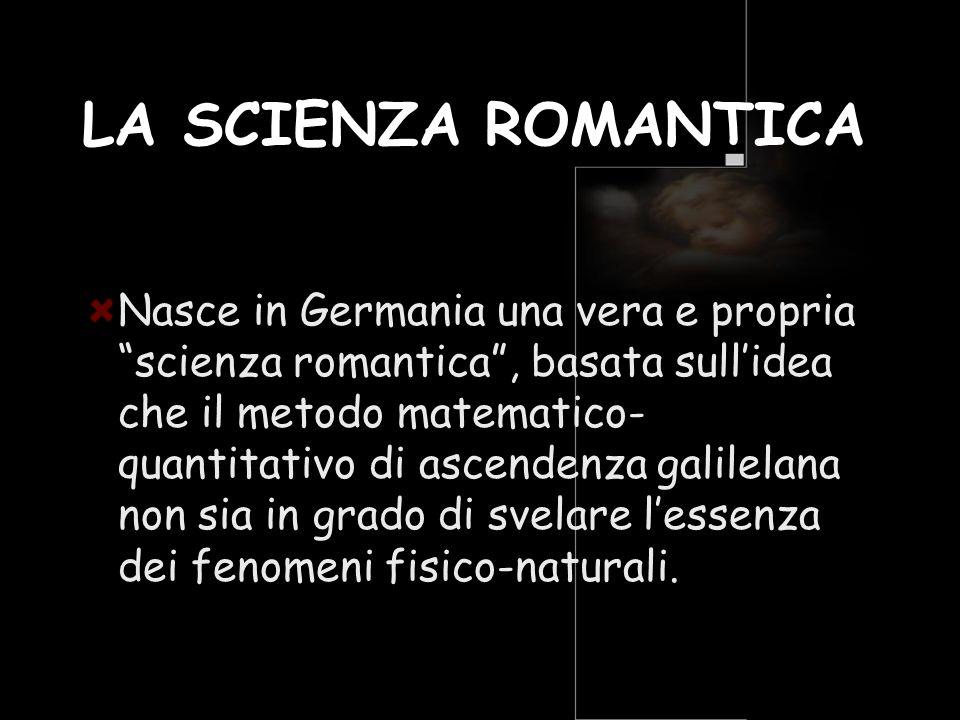 LA SCIENZA ROMANTICA Nasce in Germania una vera e propria scienza romantica, basata sullidea che il metodo matematico- quantitativo di ascendenza gali