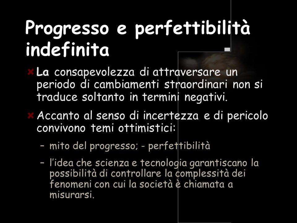 Progresso e perfettibilità indefinita La consapevolezza di attraversare un periodo di cambiamenti straordinari non si traduce soltanto in termini nega