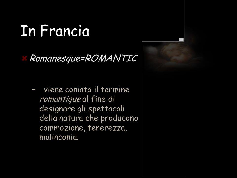 In Francia Romanesque=ROMANTIC – viene coniato il termine romantique al fine di designare gli spettacoli della natura che producono commozione, tenere