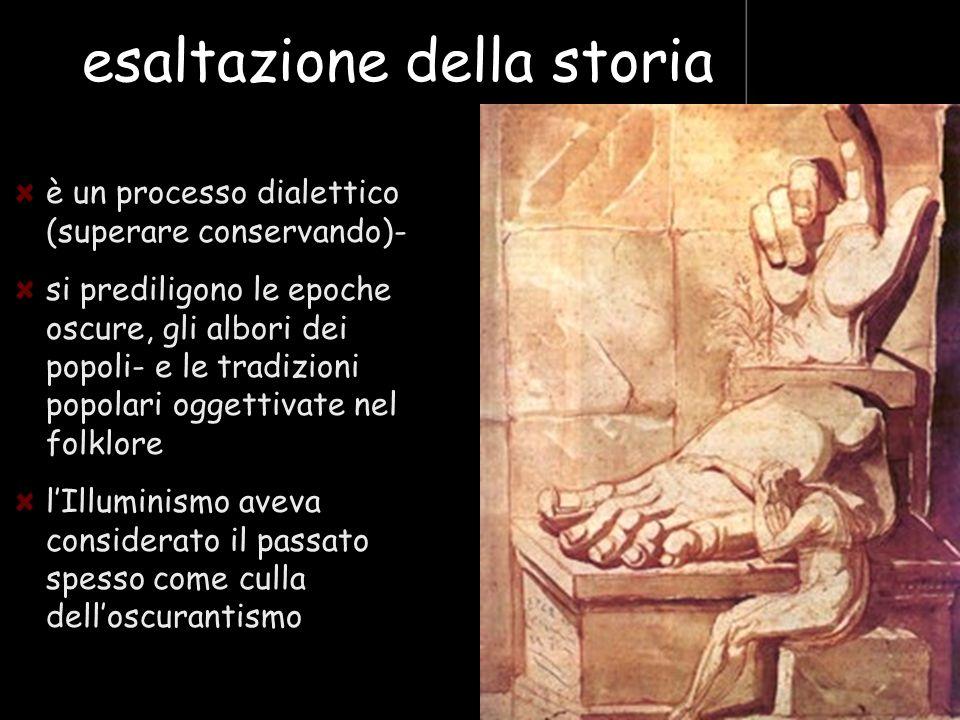esaltazione della storia è un processo dialettico (superare conservando)- si prediligono le epoche oscure, gli albori dei popoli- e le tradizioni popo