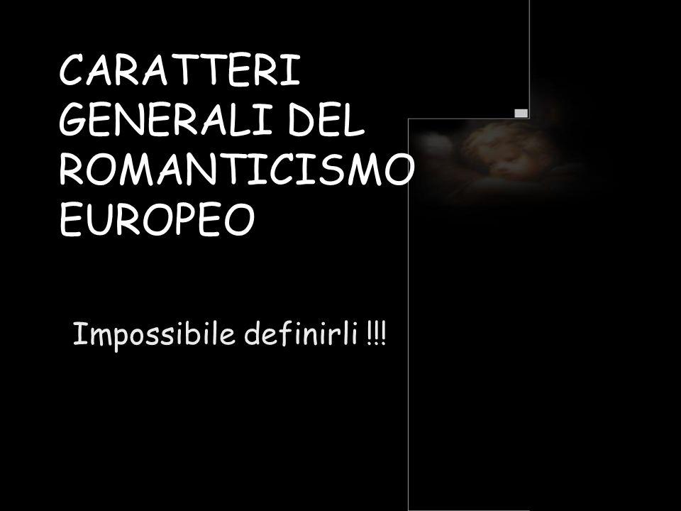 CARATTERI GENERALI DEL ROMANTICISMO EUROPEO Impossibile definirli !!!