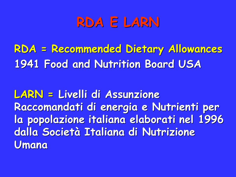 RDA = Recommended Dietary Allowances 1941 Food and Nutrition Board USA LARN = Livelli di Assunzione Raccomandati di energia e Nutrienti per la popolaz