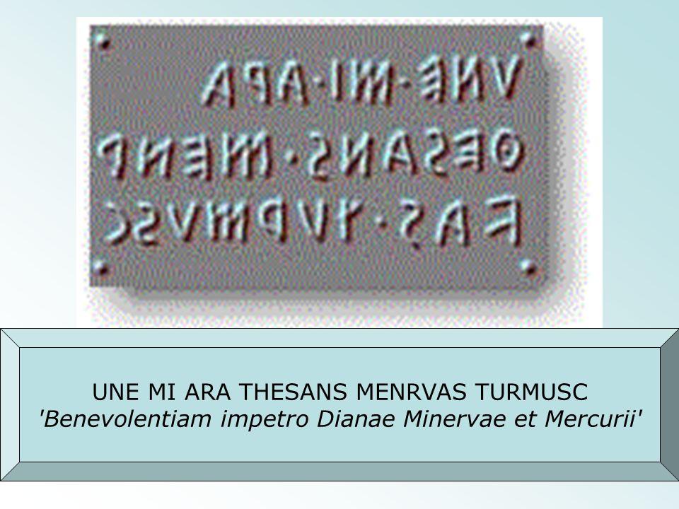 UNE MI ARA THESANS MENRVAS TURMUSC 'Benevolentiam impetro Dianae Minervae et Mercurii'
