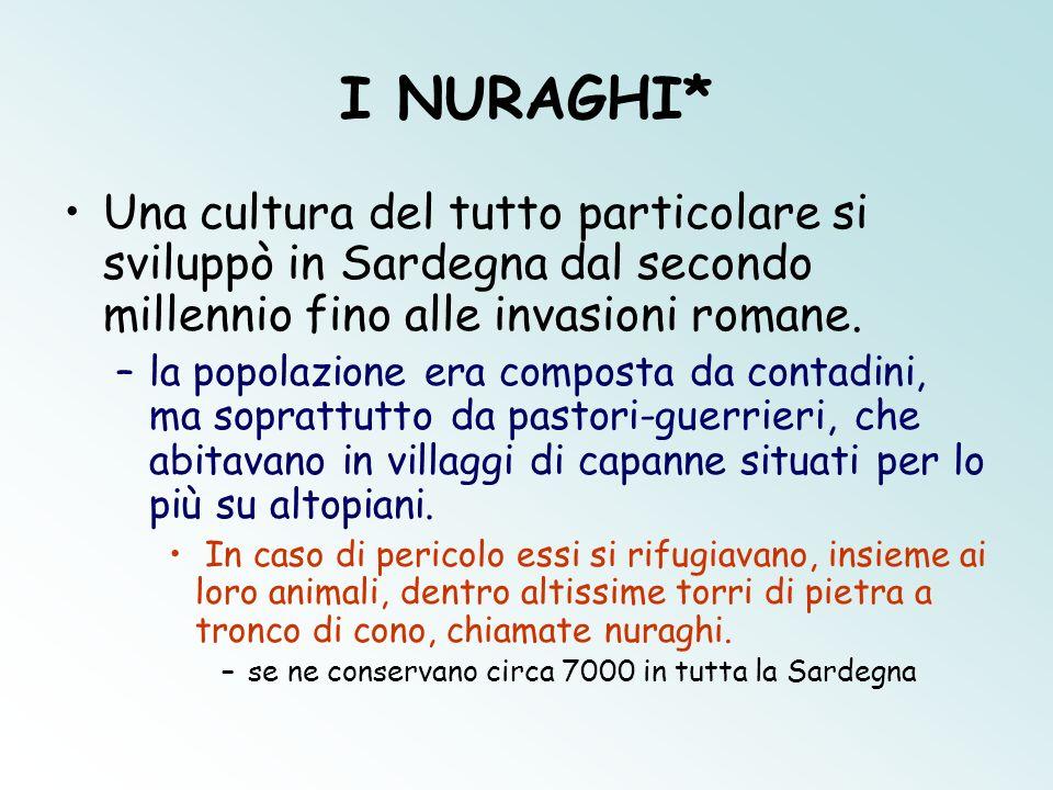 I NURAGHI* Una cultura del tutto particolare si sviluppò in Sardegna dal secondo millennio fino alle invasioni romane. –la popolazione era composta da