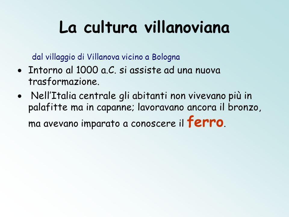 La cultura villanoviana dal villaggio di Villanova vicino a Bologna Intorno al 1000 a.C. si assiste ad una nuova trasformazione. NellItalia centrale g