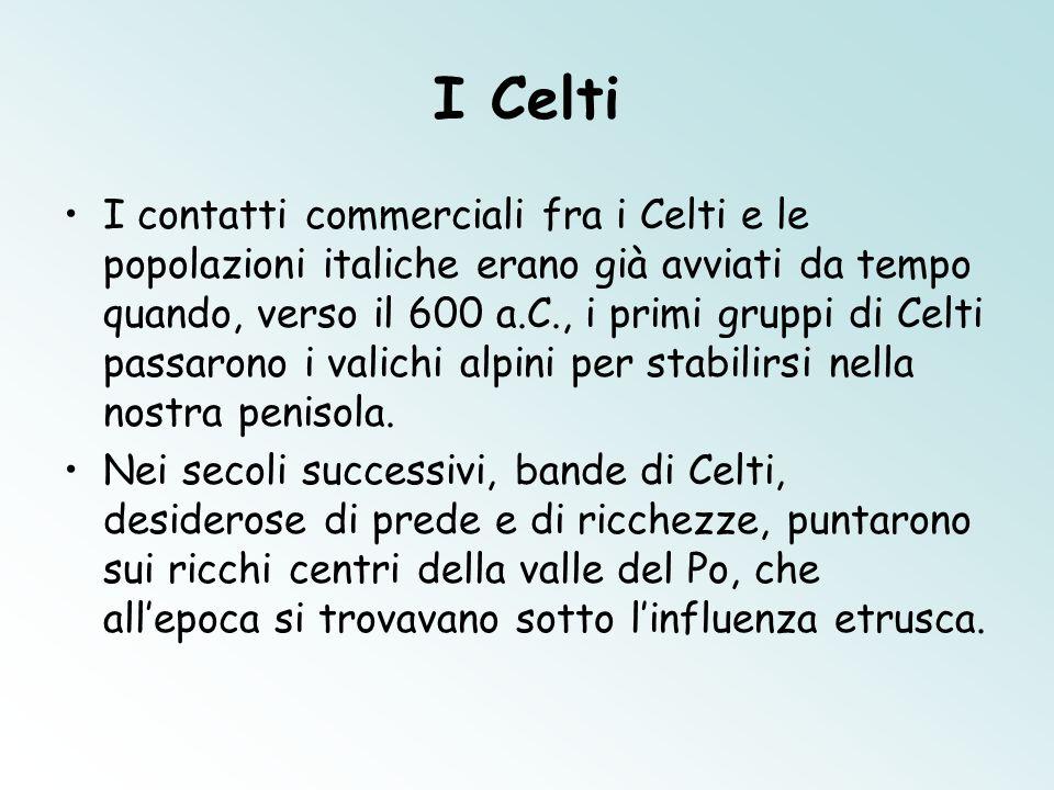 I Celti I contatti commerciali fra i Celti e le popolazioni italiche erano già avviati da tempo quando, verso il 600 a.C., i primi gruppi di Celti pas