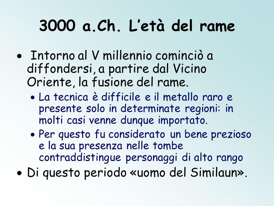 3000 a.Ch. Letà del rame Intorno al V millennio cominciò a diffondersi, a partire dal Vicino Oriente, la fusione del rame. La tecnica è difficile e il