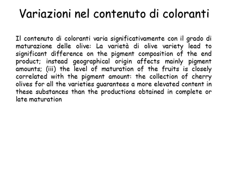 Variazioni nel contenuto di coloranti Il contenuto di coloranti varia significativamente con il grado di maturazione delle olive: La varietà di olive variety lead to significant difference on the pigment composition of the end product; instead geographical origin affects mainly pigment amounts; (iii) the level of maturation of the fruits is closely correlated with the pigment amount: the collection of cherry olives for all the varieties guarantees a more elevated content in these substances than the productions obtained in complete or late maturation