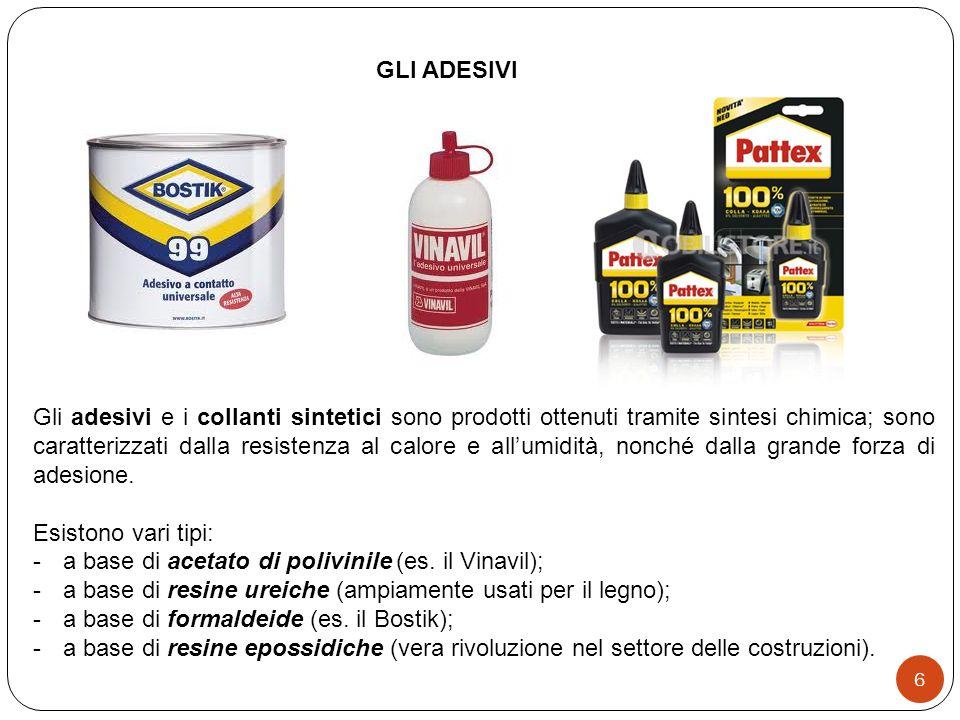 6 GLI ADESIVI Gli adesivi e i collanti sintetici sono prodotti ottenuti tramite sintesi chimica; sono caratterizzati dalla resistenza al calore e allumidità, nonché dalla grande forza di adesione.