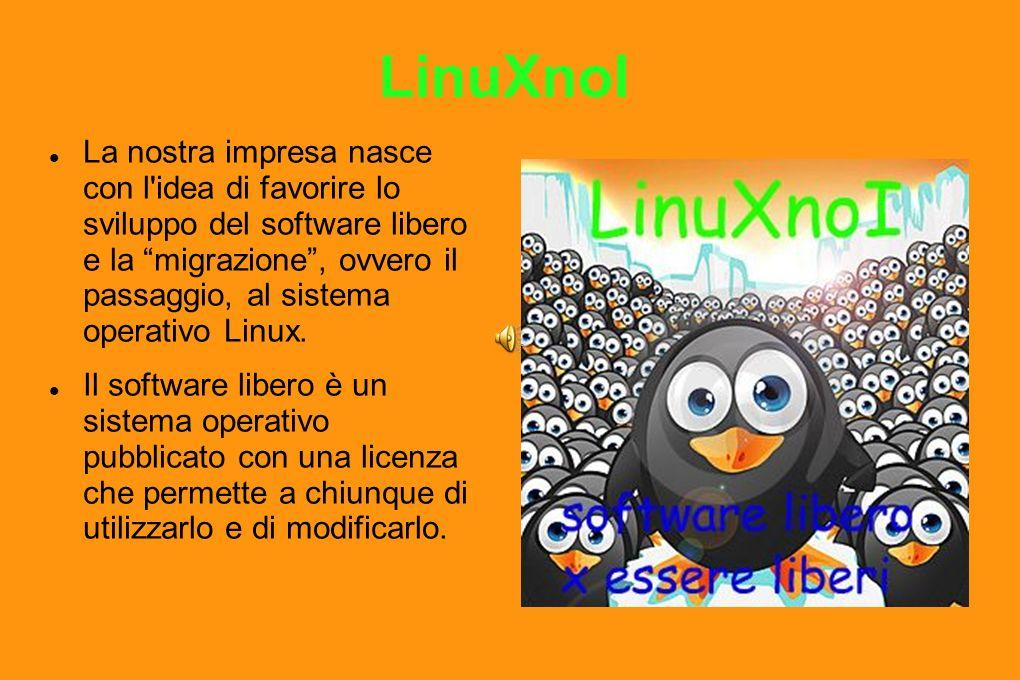 LinuXnoI La nostra impresa nasce con l idea di favorire lo sviluppo del software libero e la migrazione, ovvero il passaggio, al sistema operativo Linux.