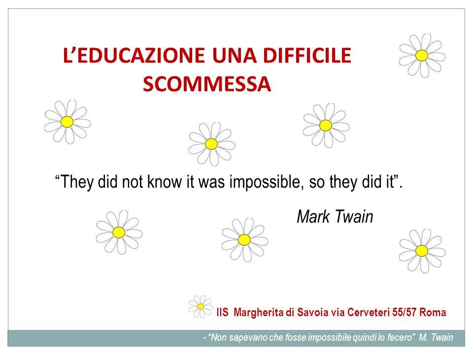 LEDUCAZIONE UNA DIFFICILE SCOMMESSA They did not know it was impossible, so they did it. Mark Twain IIS Margherita di Savoia via Cerveteri 55/57 Roma