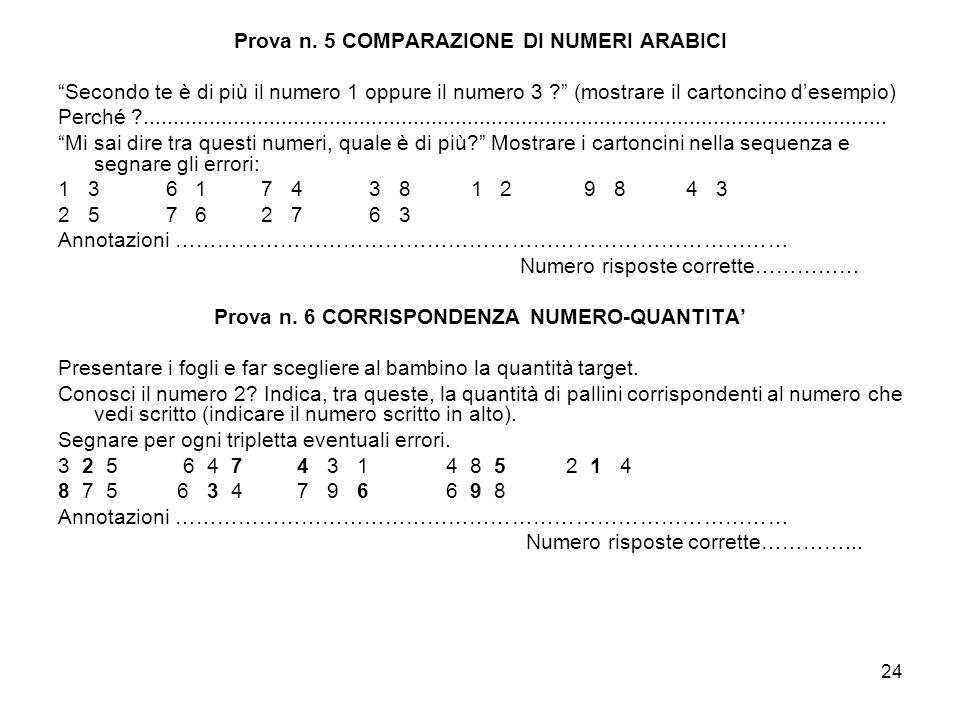 24 Prova n. 5 COMPARAZIONE DI NUMERI ARABICI Secondo te è di più il numero 1 oppure il numero 3 ? (mostrare il cartoncino desempio) Perché ?..........