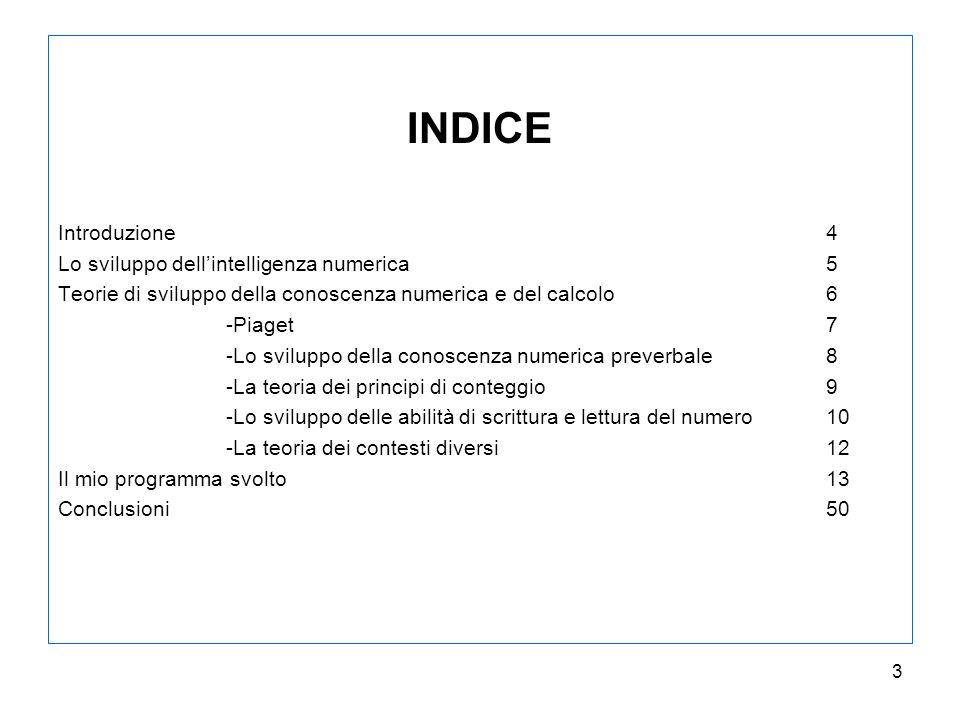 3 INDICE Introduzione 4 Lo sviluppo dellintelligenza numerica5 Teorie di sviluppo della conoscenza numerica e del calcolo6 -Piaget7 -Lo sviluppo della