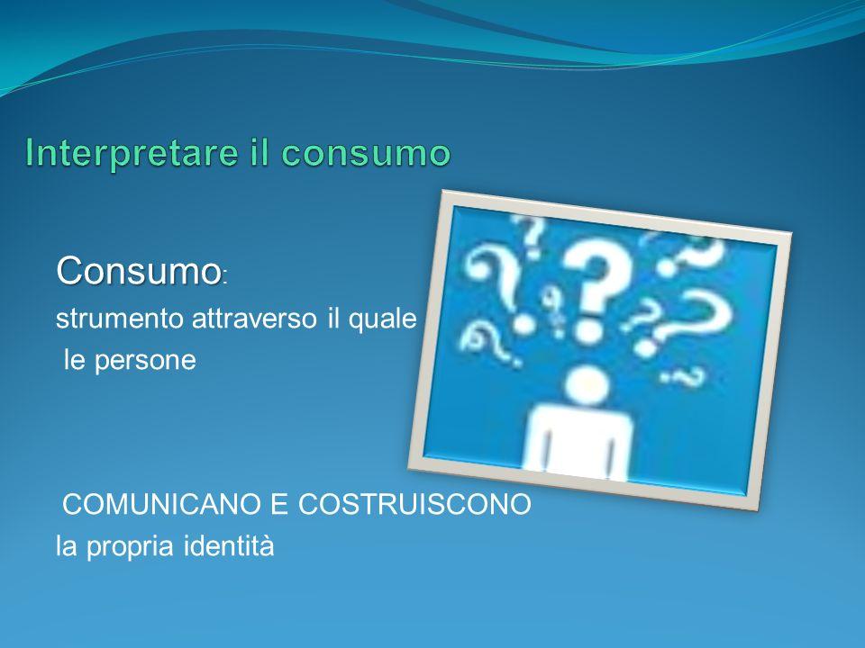 Consumo Consumo : strumento attraverso il quale le persone COMUNICANO E COSTRUISCONO la propria identità