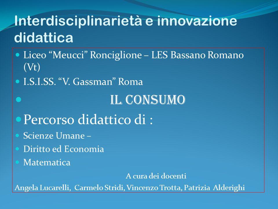 Interdisciplinarietà e innovazione didattica Liceo Meucci Ronciglione – LES Bassano Romano (Vt) I.S.I.SS. V. Gassman Roma IL CONSUMO Percorso didattic