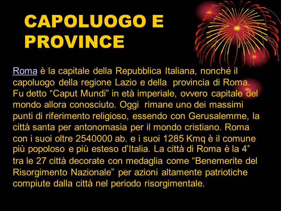 CAPOLUOGO E PROVINCE RomaRoma è la capitale della Repubblica Italiana, nonché il capoluogo della regione Lazio e della provincia di Roma. Fu detto Cap