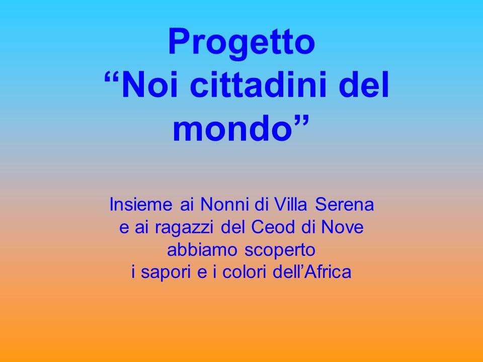 Progetto Noi cittadini del mondo Insieme ai Nonni di Villa Serena e ai ragazzi del Ceod di Nove abbiamo scoperto i sapori e i colori dellAfrica